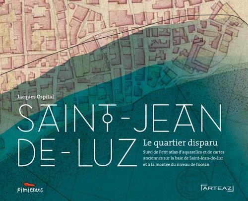 Saint-Jean-de-Luz, le quartier disparu ; petit atlas d'aquarelles et de cartes anciennes sur la baie de Saint-Jean-de-Luz et la montée du niveau de l'océan