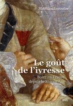 le goût de l'ivresse ; boire en France depuis le moyen âge (Ve-XXIe siècle)