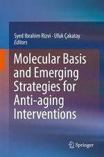 Molecular Basis and Emerging Strategies for Anti-aging Interventions  - Ufuk Cakatay - Syed Ibrahim Rizvi