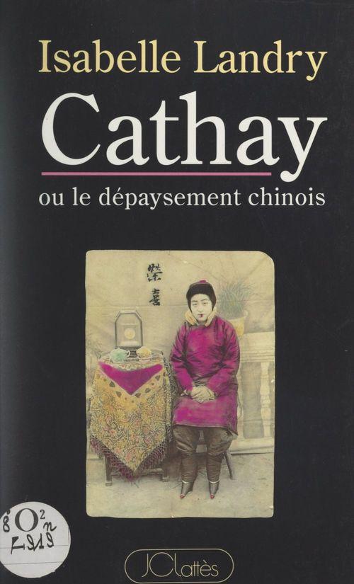 Cathay ou le dépaysement chinois  - Isabelle Landry