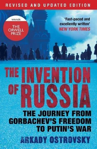 INVENTION OF RUSSIA: THE JOURNEY FROM GORBACHEV'S FREEDOM TO PUTIN'S WAR